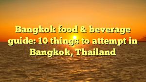 Bangkok food & beverage guide: 10 things to attempt in Bangkok, Thailand