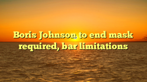 Boris Johnson to end mask required, bar limitations