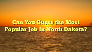 Can You Guess the Most Popular Job in North Dakota?