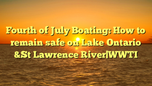 Fourth of July Boating: How to remain safe on Lake Ontario &St Lawrence River WWTI