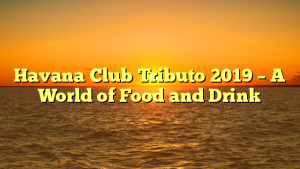 Havana Club Tributo 2019 – A World of Food and Drink