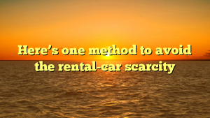 Here's one method to avoid the rental-car scarcity