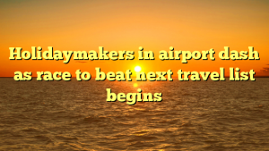 Holidaymakers in airport dash as race to beat next travel list begins