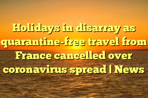 Holidays in disarray as quarantine-free travel from France cancelled over coronavirus spread | News
