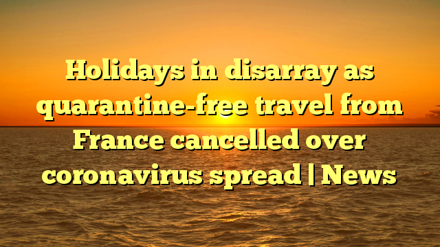 Holidays in disarray as quarantine-free travel from France cancelled over coronavirus spread   News