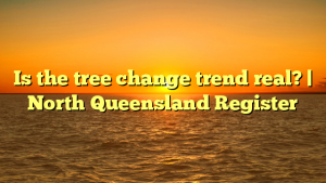 Is the tree change trend real?   North Queensland Register