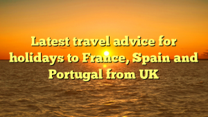 Latest travel advice for holidays to France, Spain and Portugal from UK
