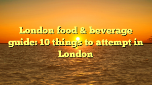 London food & beverage guide: 10 things to attempt in London
