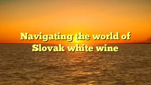 Navigating the world of Slovak white wine