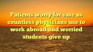 Patients worry for care as countless physicians use to work abroad and worried students give up