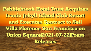 Pebblebrook Hotel Trust Acquires Iconic Jekyll Island Club Resort and Executes Contract to Sell Villa Florence San Francisco on Union Square 2021-07-22 Press Releases