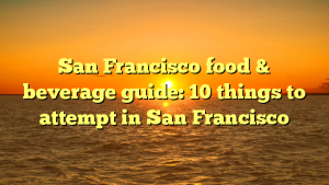 San Francisco food & beverage guide: 10 things to attempt in San Francisco