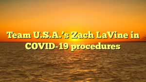Team U.S.A.'s Zach LaVine in COVID-19 procedures