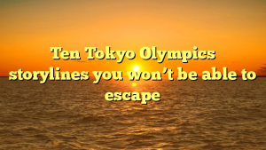 Ten Tokyo Olympics storylines you won't be able to escape