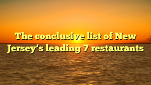 The conclusive list of New Jersey's leading 7 restaurants