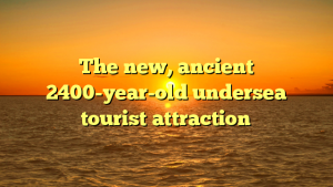 The new, ancient 2400-year-old undersea tourist attraction