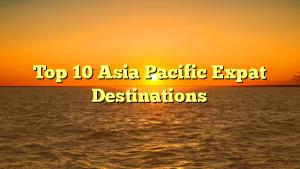 Top 10 Asia Pacific Expat Destinations