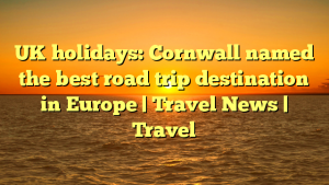 UK holidays: Cornwall named the best road trip destination in Europe | Travel News | Travel