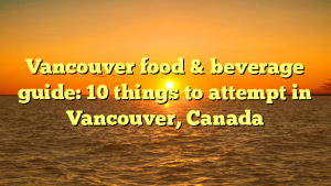 Vancouver food & beverage guide: 10 things to attempt in Vancouver, Canada