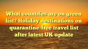What countries are on green list? Holiday destinations on quarantine-free travel list after latest UK update