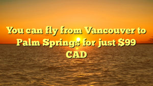 You can fly from Vancouver to Palm Springs for just $99 CAD