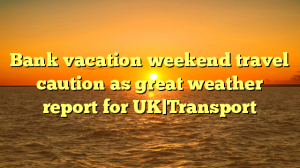 Bank vacation weekend travel caution as great weather report for UK Transport