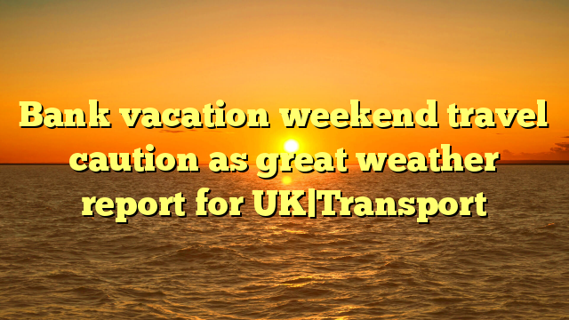 Bank vacation weekend travel caution as great weather report for UK|Transport